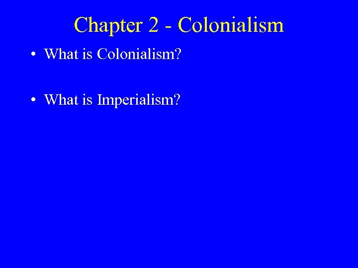 Chapter 2 - Colonialism • What is Colonialism? • What is Imperialism?