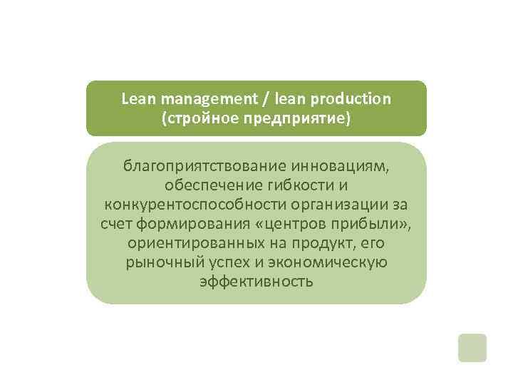 Lean management / lean production (стройное предприятие) благоприятствование инновациям, обеспечение гибкости и конкурентоспособности организации