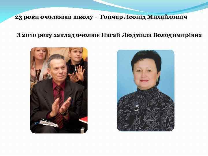 23 роки очолював школу – Гончар Леонід Михайлович З 2010 року заклад очолює Нагай