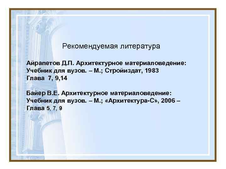 Рекомендуемая литература Айрапетов Д. П. Архитектурное материаловедение: Учебник для вузов. – М. ; Стройиздат,