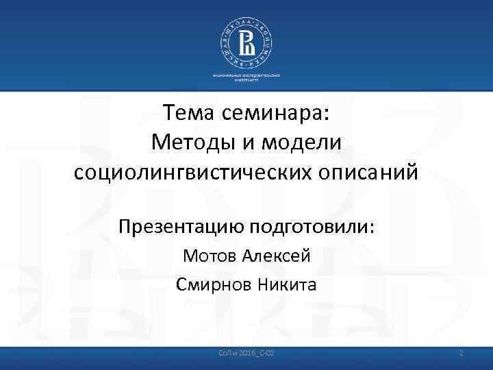 Тема семинара: Методы и модели социолингвистических описаний Презентацию подготовили: Мотов Алексей Смирнов Никита Со.