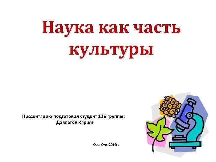 Наука как часть культуры Презентацию подготовил студент 12 Б группы: Давлетов Карим Оренбург 2014