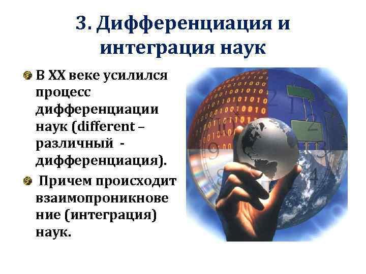 3. Дифференциация и интеграция наук В XX веке усилился процесс дифференциации наук (different