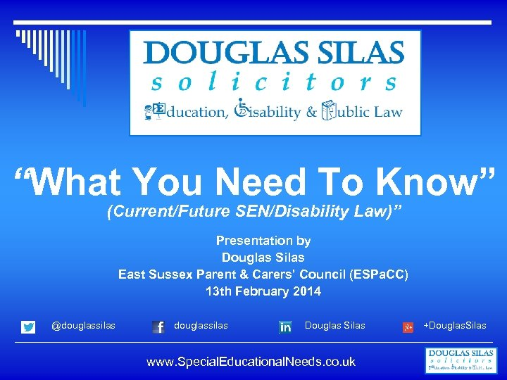 """""""What You Need To Know"""" (Current/Future SEN/Disability Law)"""" Presentation by Douglas Silas East Sussex"""