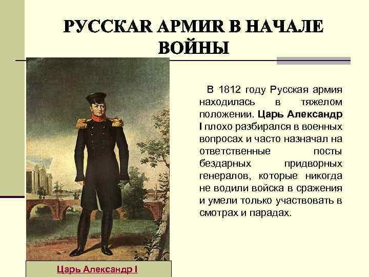 В 1812 году Русская армия находилась в тяжелом положении. Царь Александр I плохо