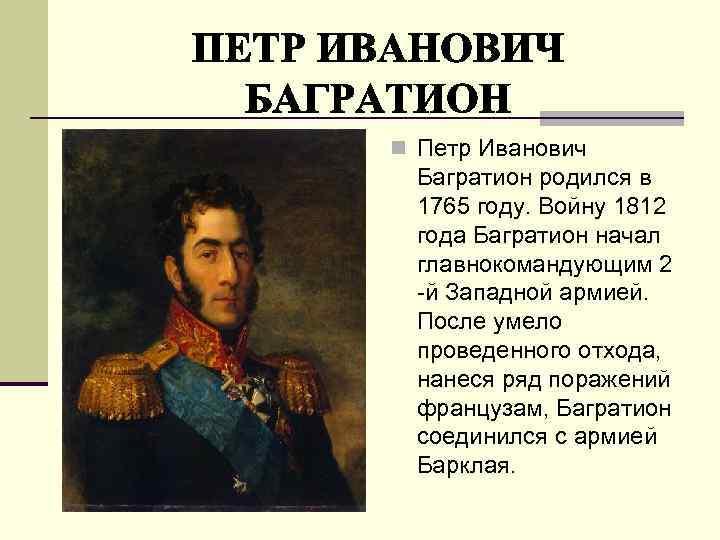 n Петр Иванович Багратион родился в 1765 году. Войну 1812 года Багратион начал главнокомандующим