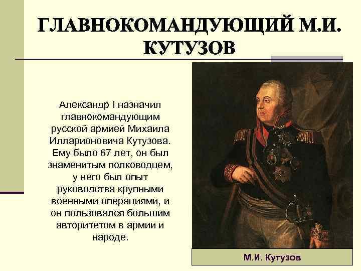 Александр I назначил главнокомандующим русской армией Михаила Илларионовича Кутузова. Ему было 67 лет, он