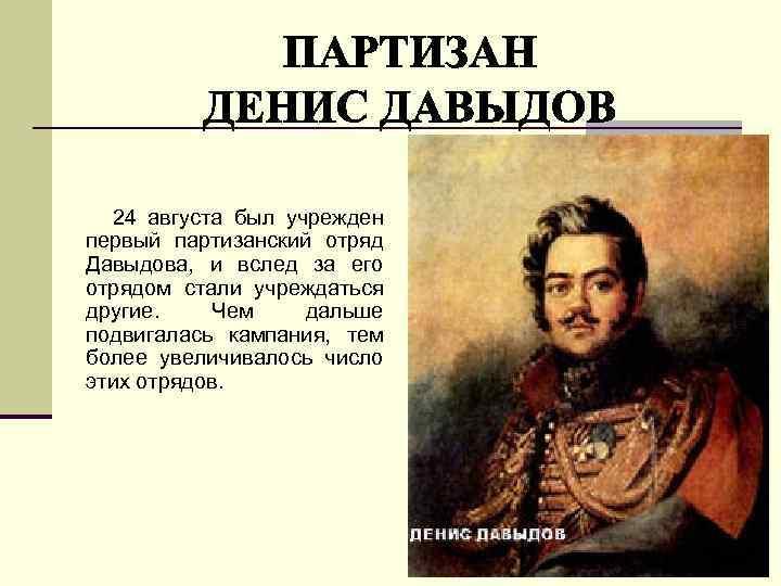 24 августа был учрежден первый партизанский отряд Давыдова, и вслед за его отрядом