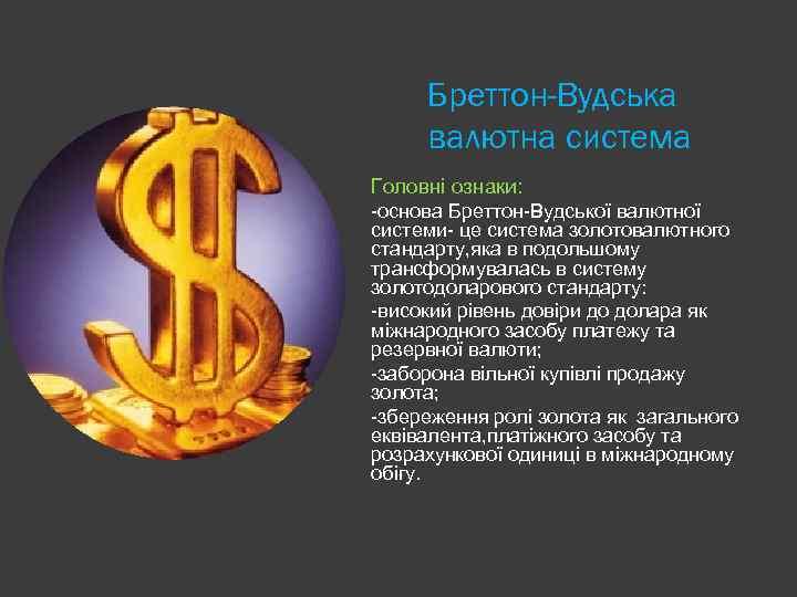 Бреттон-Вудська валютна система Головні ознаки: -основа Бреттон-Вудської валютної системи- це система золотовалютного стандарту, яка