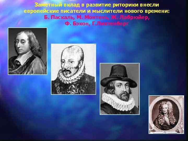 Заметный вклад в развитие риторики внесли европейские писатели и мыслители нового времени: Б. Паскаль,