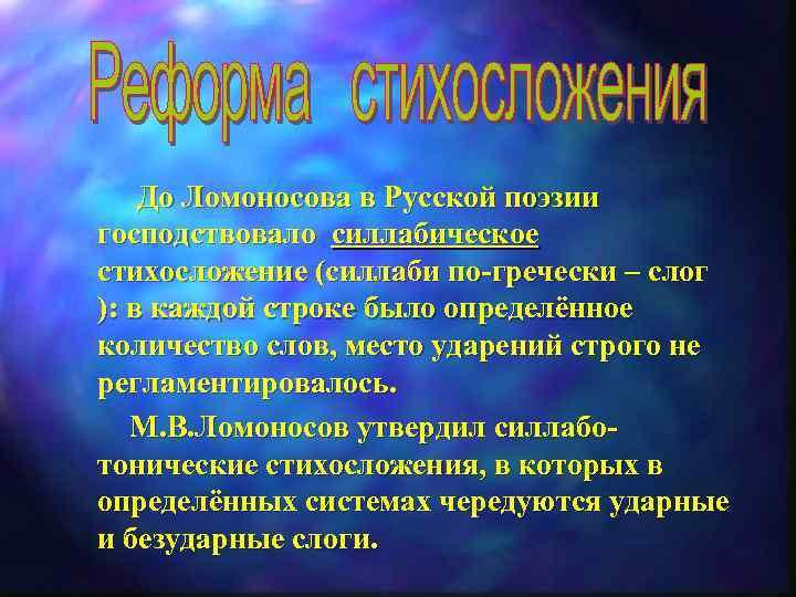 До Ломоносова в Русской поэзии господствовало силлабическое стихосложение (силлаби по-гречески – слог ):