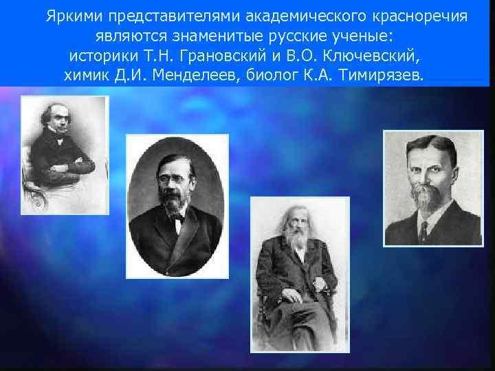 Яркими представителями академического красноречия являются знаменитые русские ученые: историки Т. Н. Грановский и