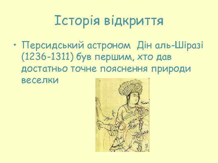 Історія відкриття • Персидський астроном Дін аль-Шіразі (1236 -1311) був першим, хто дав достатньо