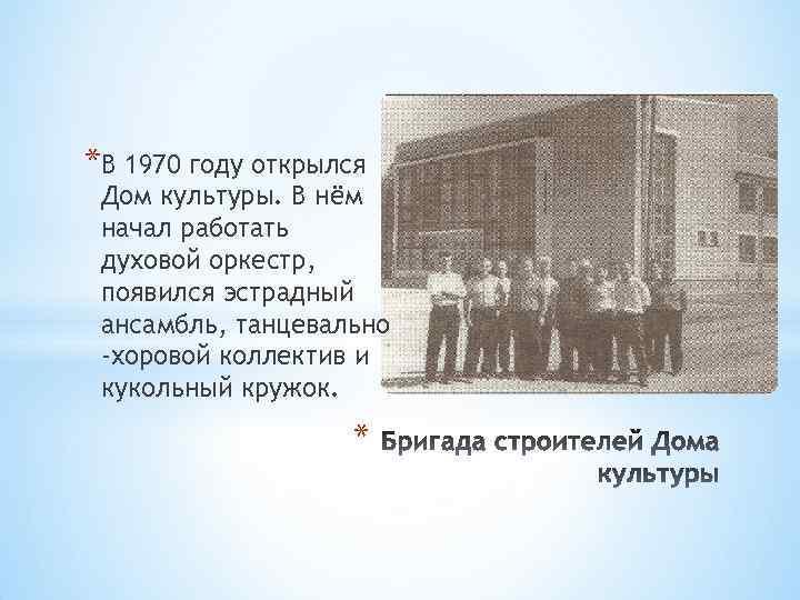 *В 1970 году открылся Дом культуры. В нём начал работать духовой оркестр, появился эстрадный