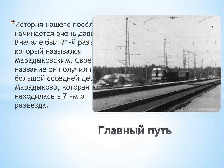 *История нашего посёлка начинается очень давно. Вначале был 71 -й разъезд, который назывался Марадыковским.