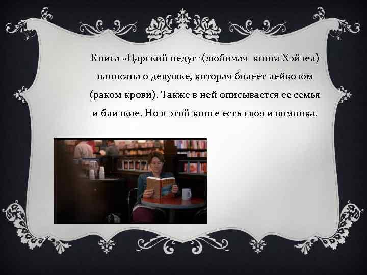 Книга «Царский недуг» (любимая книга Хэйзел) написана о девушке, которая болеет лейкозом (раком крови).