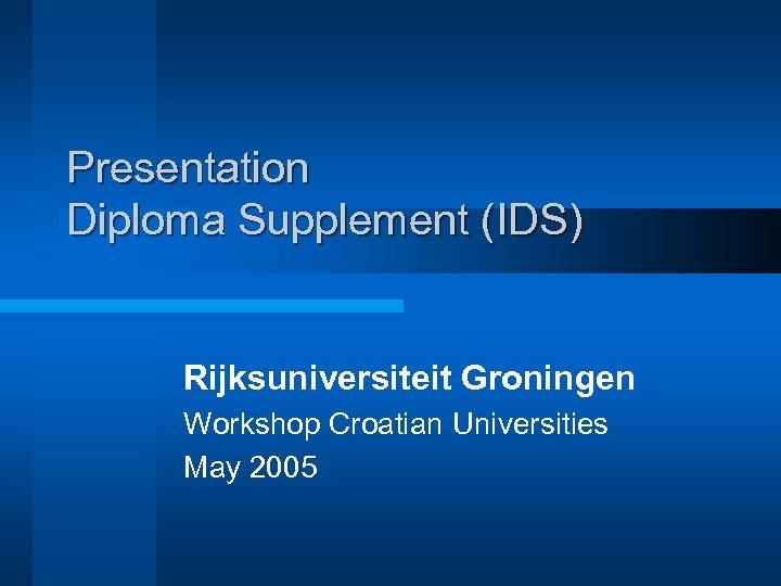Presentation Diploma Supplement (IDS) Rijksuniversiteit Groningen Workshop Croatian Universities May 2005