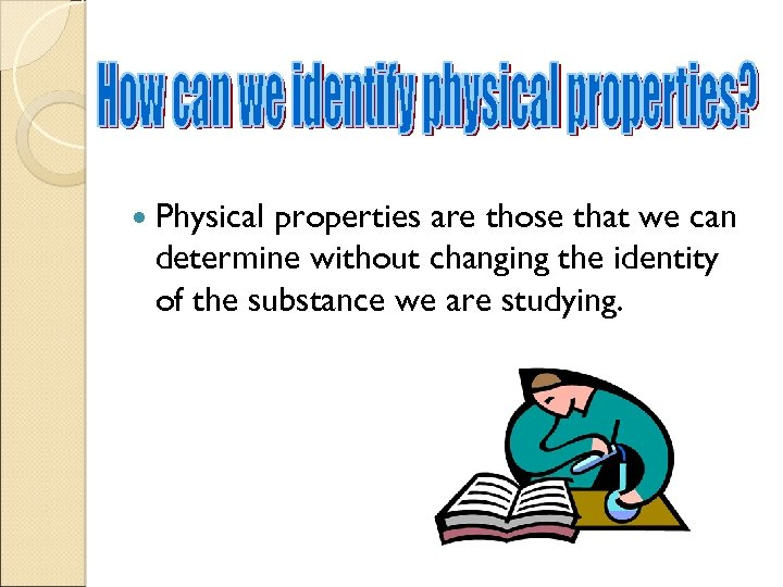 Physical properties are those that we can determine without changing the identity of