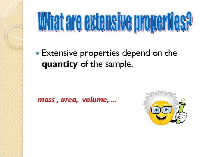 Extensive properties depend on the quantity of the sample. mass , area, volume,