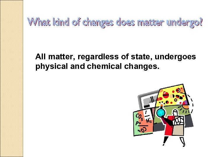 All matter, regardless of state, undergoes physical and chemical changes.