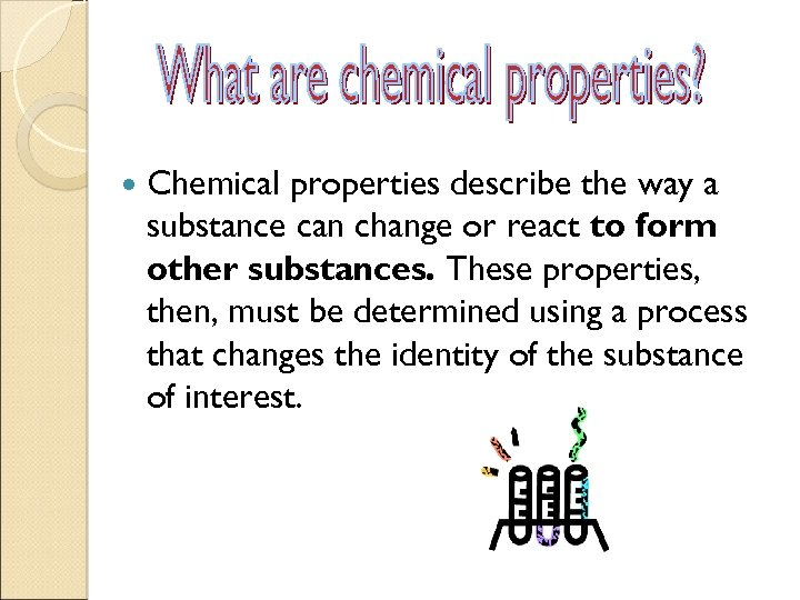 Chemical properties describe the way a substance can change or react to form