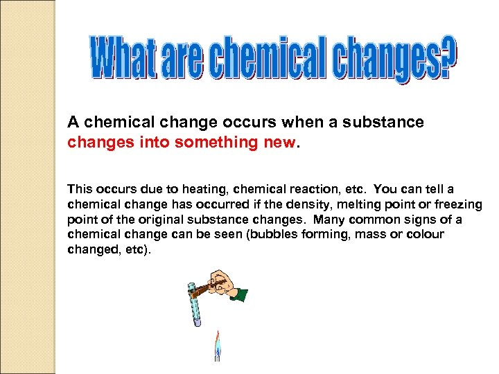 A chemical change occurs when a substance changes into something new. This occurs due
