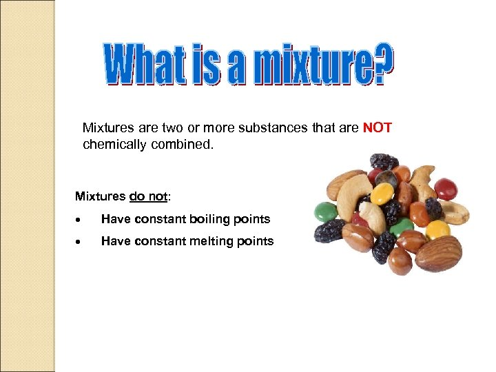 Mixtures are two or more substances that are NOT chemically combined. Mixtures do not: