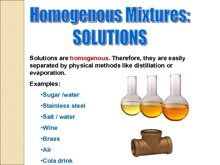 Solutions are homogenous. Therefore, they are easily separated by physical methods like distillation or