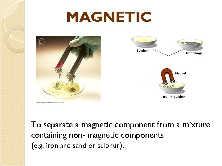 MAGNETIC To separate a magnetic component from a mixture containing non- magnetic components (e.