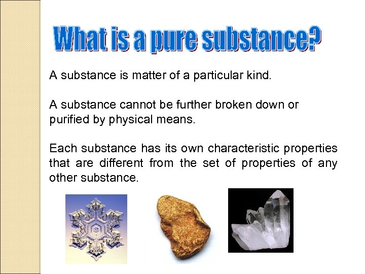 A substance is matter of a particular kind. A substance cannot be further broken