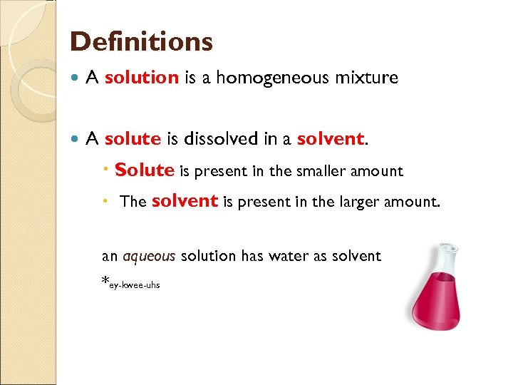 Definitions A solution is a homogeneous mixture A solute is dissolved in a solvent.