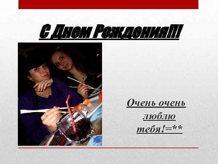 С Днем Рождения!!! Очень очень люблю тебя!=**