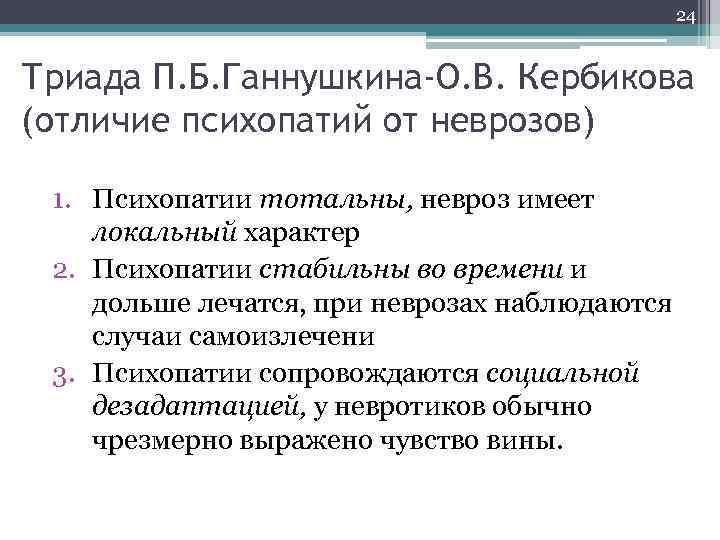 24 Триада П. Б. Ганнушкина-О. В. Кербикова (отличие психопатий от неврозов) 1. Психопатии тотальны,
