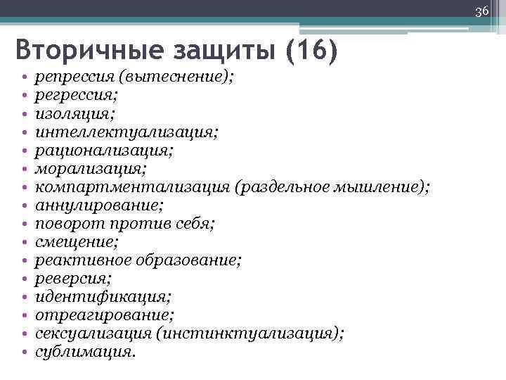 36 Вторичные защиты (16) • • • • репрессия (вытеснение); регрессия; изоляция; интеллектуализация; рационализация;