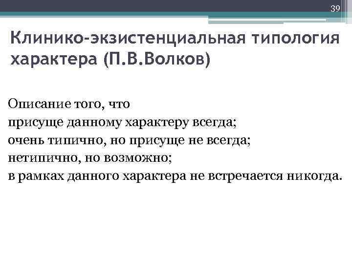 39 Клинико-экзистенциальная типология характера (П. В. Волков) Описание того, что присуще данному характеру всегда;