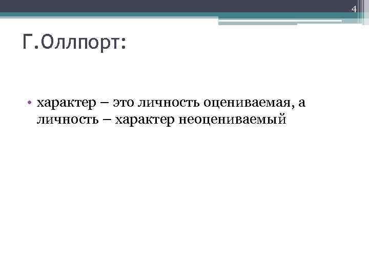 4 Г. Оллпорт: • характер – это личность оцениваемая, а личность – характер неоцениваемый