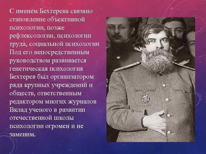 С именем Бехтерева связано становление объективной психологии, позже рефлексологии, психологии труда, социальной психологии Под