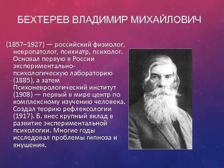 БЕХТЕРЕВ ВЛАДИМИР МИХАЙЛОВИЧ (1857– 1927) — российский физиолог, невропатолог, психиатр, психолог. Основал первую в