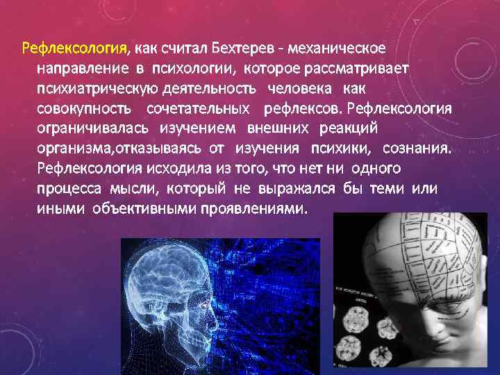 Рефлексология, как считал Бехтерев - механическое направление в психологии, которое рассматривает психиатрическую деятельность человека