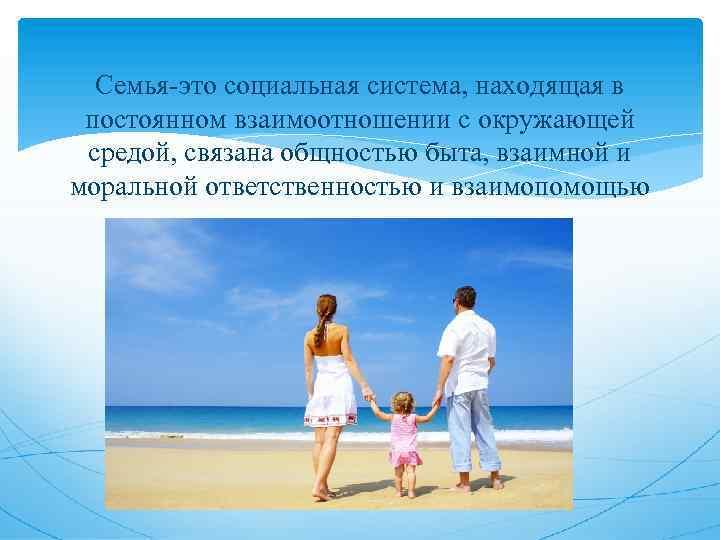 Семья-это социальная система, находящая в постоянном взаимоотношении с окружающей средой, связана общностью быта, взаимной