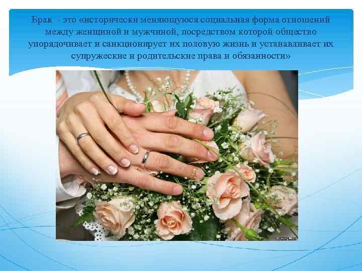 Брак - это «исторически меняющуюся социальная форма отношений между женщиной и мужчиной, посредством которой