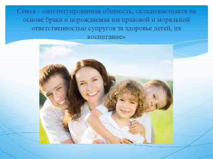 Семья - «институированная общность, складывающаяся на основе брака и порождаемая им правовой и моральной