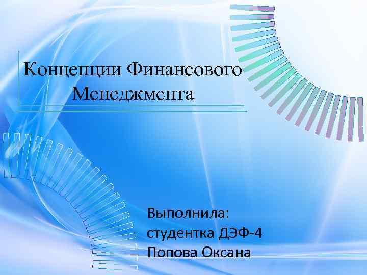 Концепции Финансового Менеджмента Выполнила: студентка ДЭФ-4 Попова Оксана