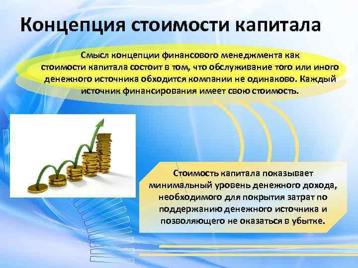 Концепция стоимости капитала Смысл концепции финансового менеджмента как стоимости капитала состоит в том, что