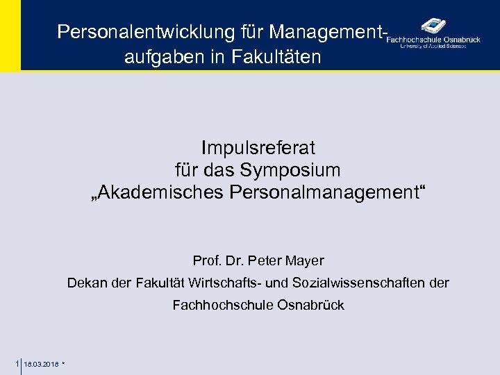 """Personalentwicklung für Managementaufgaben in Fakultäten Impulsreferat für das Symposium """"Akademisches Personalmanagement"""" Prof. Dr. Peter"""