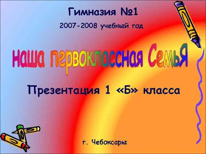 Гимназия № 1 2007 -2008 учебный год Презентация 1 «Б» класса г. Чебоксары