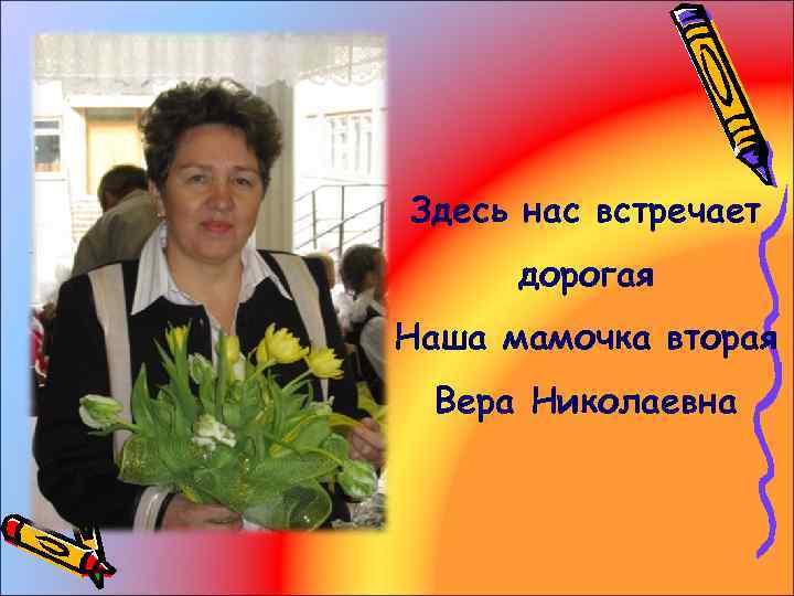 Здесь нас встречает дорогая Наша мамочка вторая Вера Николаевна