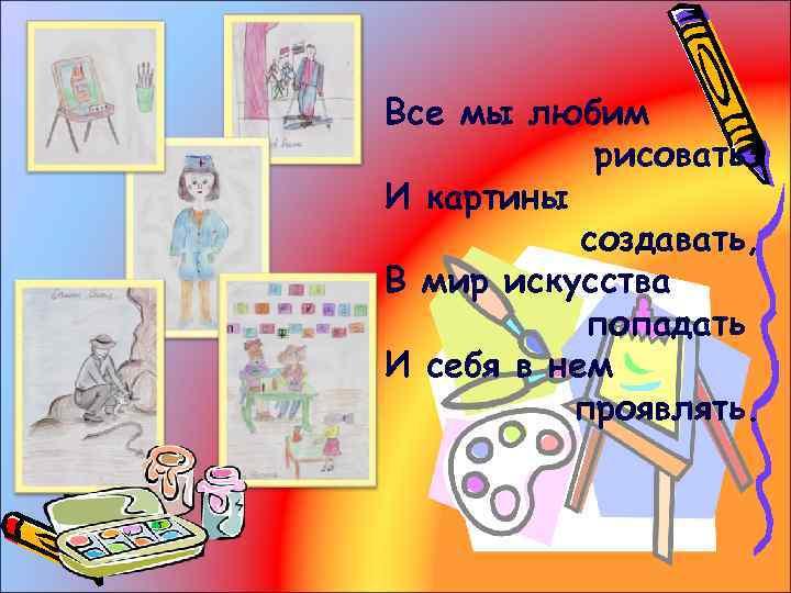 Все мы любим рисовать И картины создавать, В мир искусства попадать И себя в