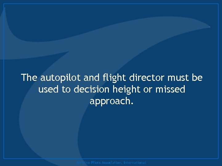 The autopilot and flight director must be used to decision height or missed approach.