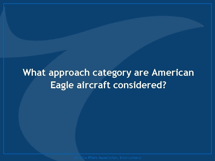 What approach category are American Eagle aircraft considered? Air Line Pilots Association, International